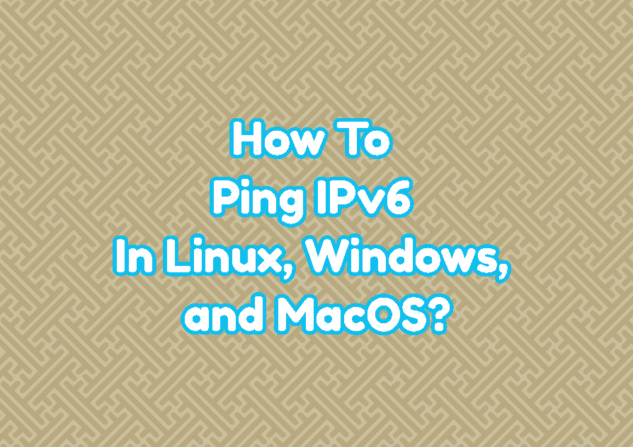How To Ping IPv6 In Linux, Windows, and MacOS?
