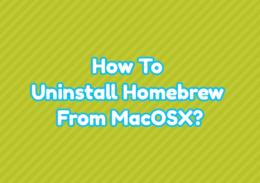 How To Uninstall Homebrew From MacOSX?