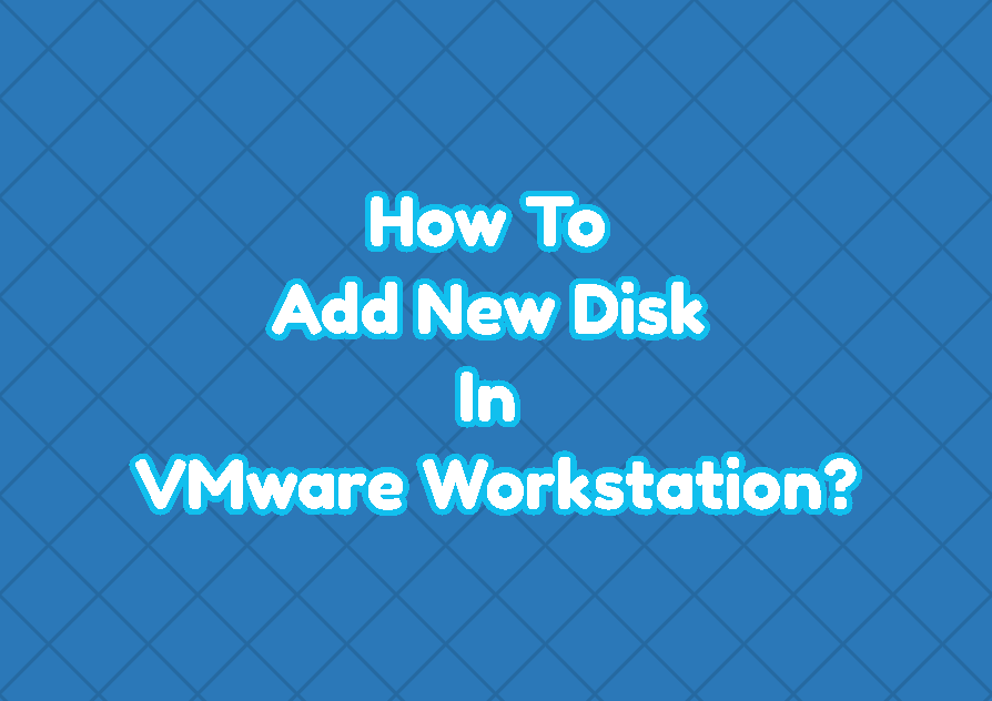 How To Add New Disk For VM (Virtual Machine) In VMware Workstation?