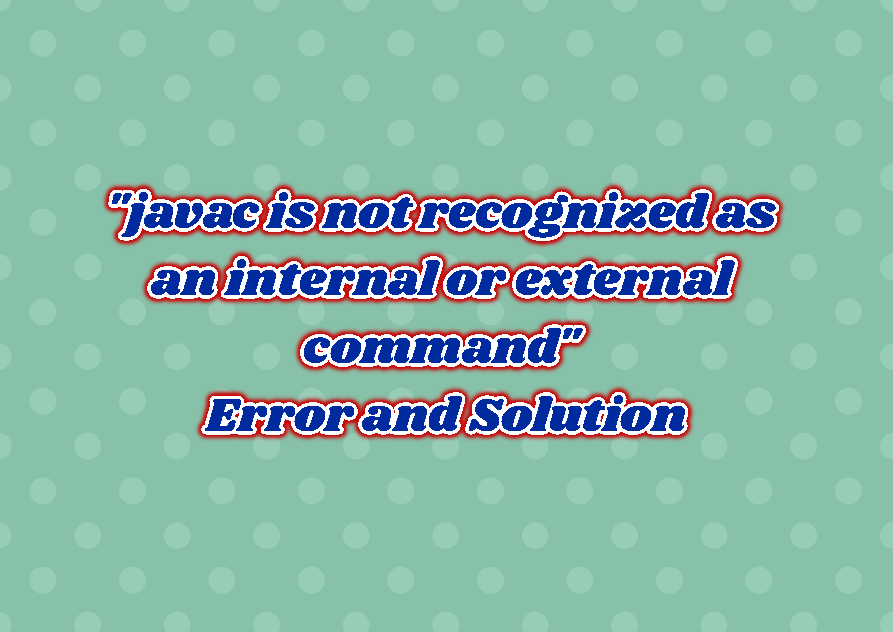 """javac is not recognized as an internal or external command"" Error and Solution"