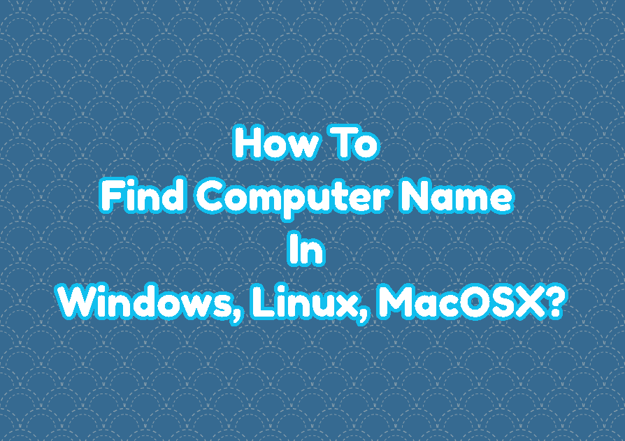 How To Find Computer Name In Windows, Linux, MacOSX?