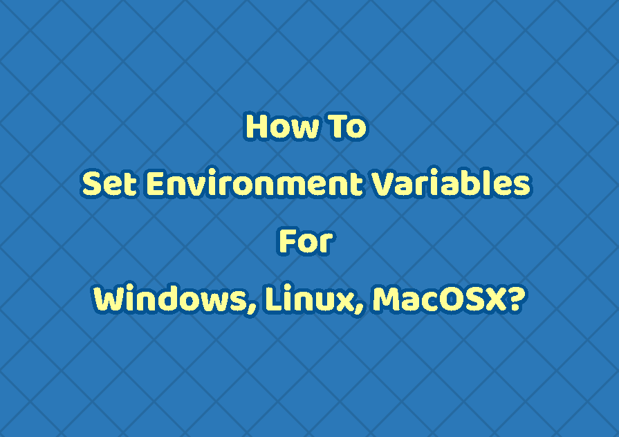How To Set Environment Variables For Windows, Linux, and MacOSX?