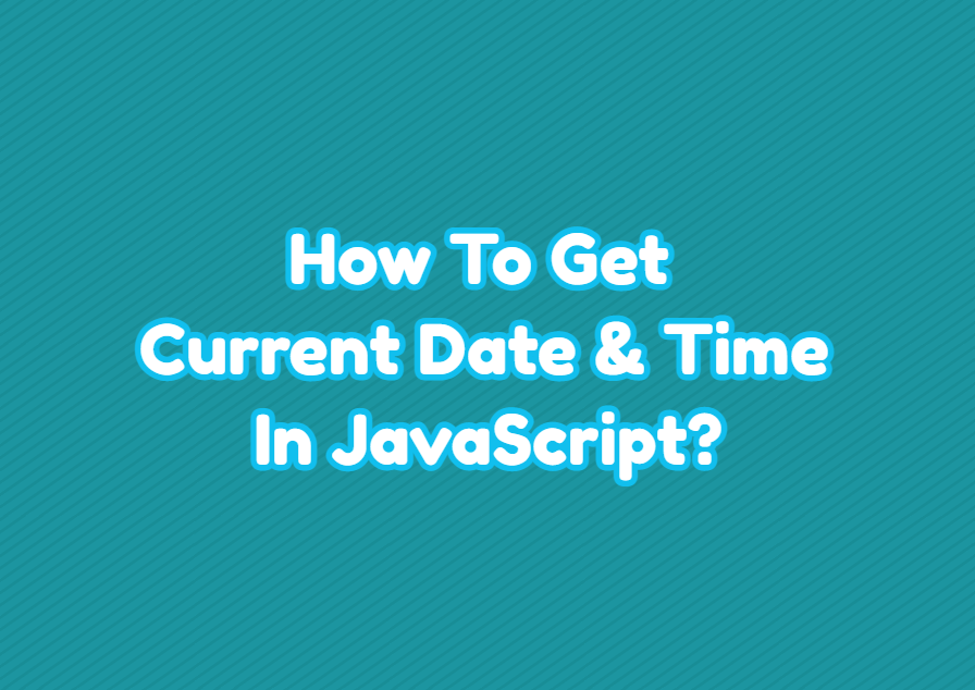 How To Get Current Date & Time In JavaScript?