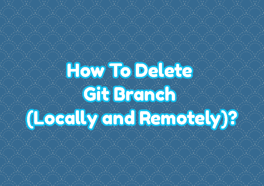 How To Delete Git Branch (Locally and Remotely)?
