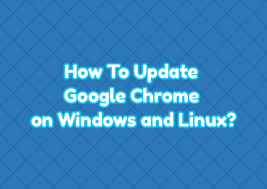 How To Update Google Chrome (on Windows and Linux)?