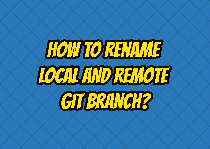 How To Rename (Local and Remote) Git Branch?